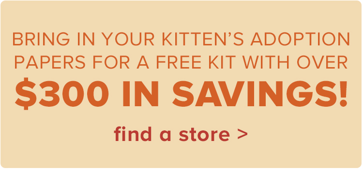 Bring in your kitten's adoption papers for a FREE kit with over $300 in savings!.find a store >