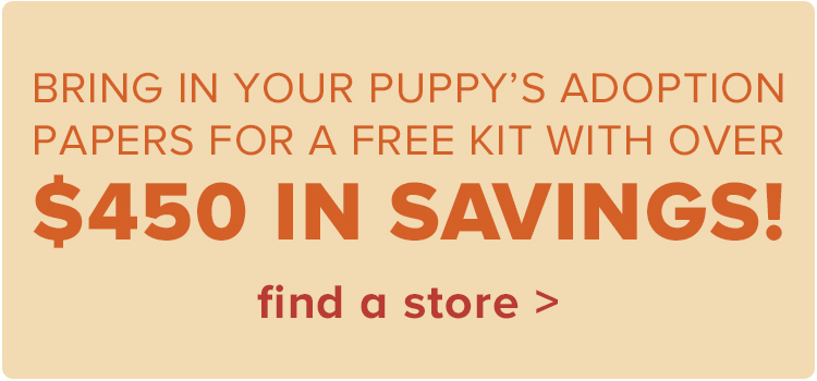 Bring in your puppy's adoption papers for a FREE kit with over $450 in savings.find a store >
