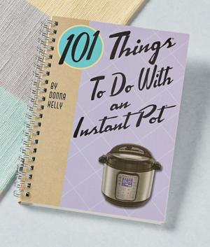 101 Things to Do with an Instant Pot - Donna Kelly