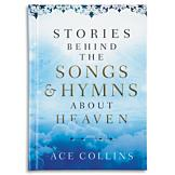 Stories Behind the Songs and Hymns About Heaven - Ace Collins