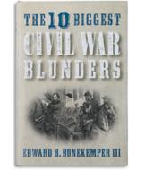The 10 Biggest Civil War Blunders - Edward H. Bonekemper III