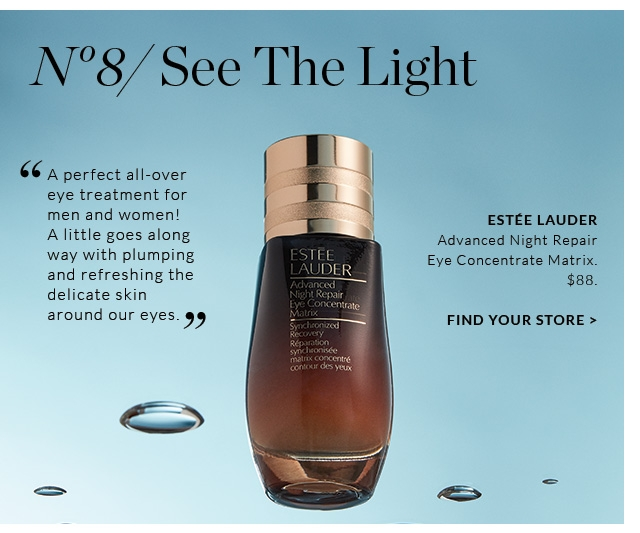 "No 8/ See The Light  ""A perfect all-over eye treatment for men and women! A little goes along way with plumping and refreshing the delicate skin around our eyes.""  ESTEE LAUDER Advanced Night Repair Eye Concentrate Matrix"