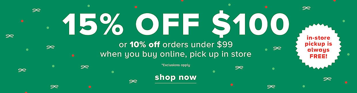 15% OFF $100 or 10% OFF orders under $99 when you buy online, pick up in store