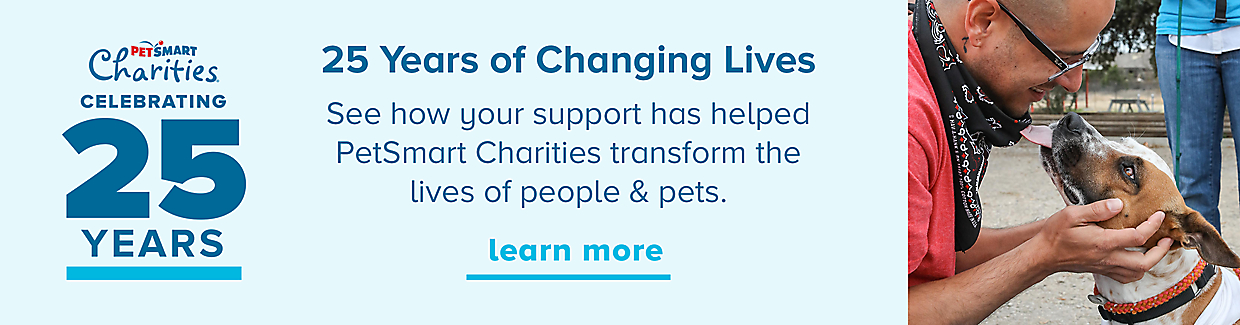 25 Years of Changing Lives. See how your support has helped PetSmart Charities transform the lives of people & pets. Learn More