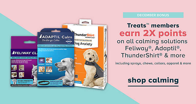 Treats mebers earn 2x points on select calming solutions, shop now >