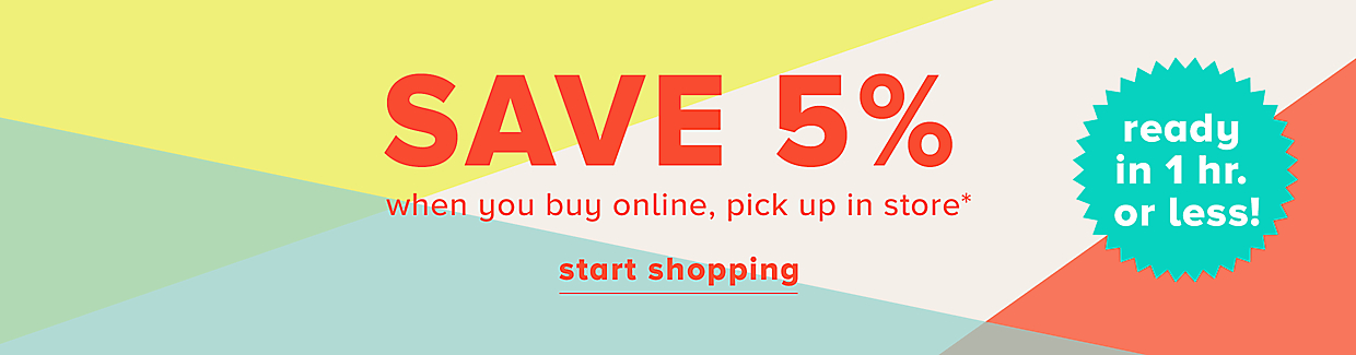 Save 5% when you buy online, pick up in store* start shopping >