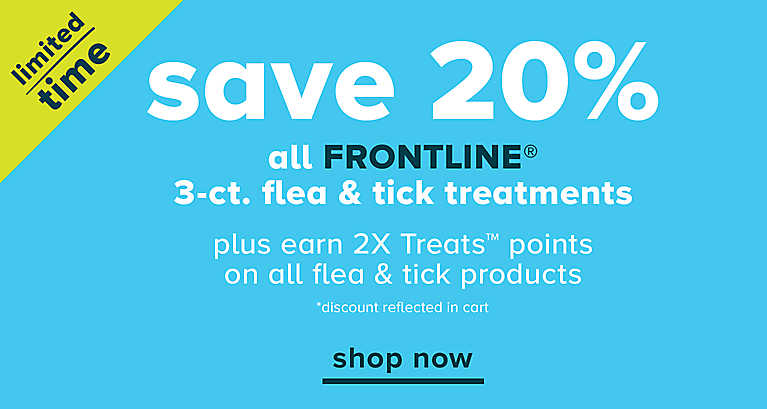 SAVE 20% all FRONTLINE® 3-ct. flea & tick treatments plus earn 2X Treats™ points on all flea & tick products *discount reflected in cart shop now