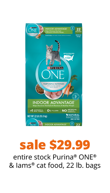 sale $29.99 entire stock Purina® ONE® & Iams® cat food, 22 lb. bags