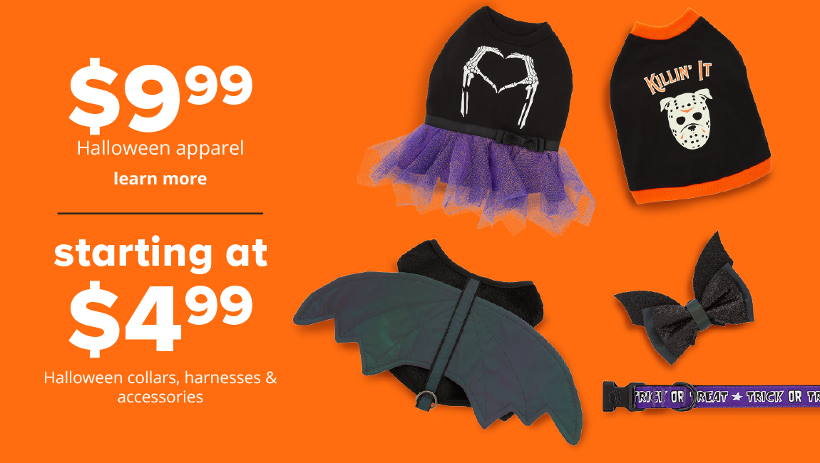 $9.99 Halloween apparel, starting at $4.99 Halloween collars, harnesses & accessories