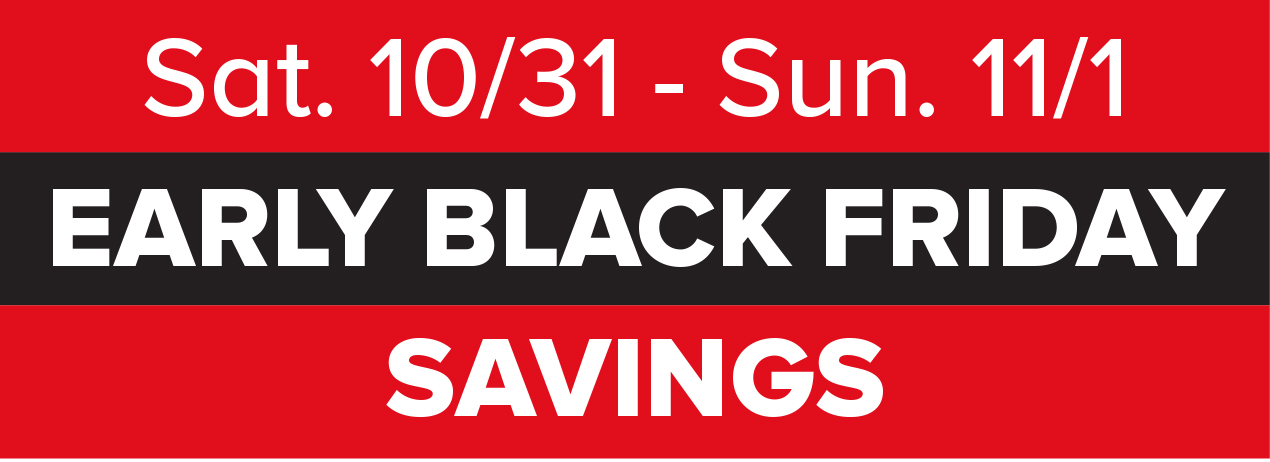 Sat. 10/31 - Sun. 11/1 EARLY BLACK FRIDAY SAVINGS