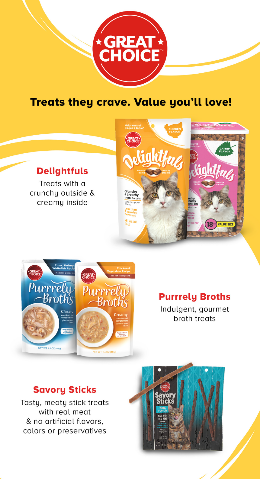 Great Choice Treats they crave. Value you'll love! Delightfuls Treats with a crunchy outside & creamy inside. Purrrely Broths Indulgent, gourmet broth treats. Savory Sticks Tasty, meaty stick treats with real meat & no artificial flavors, colors or preservatives.