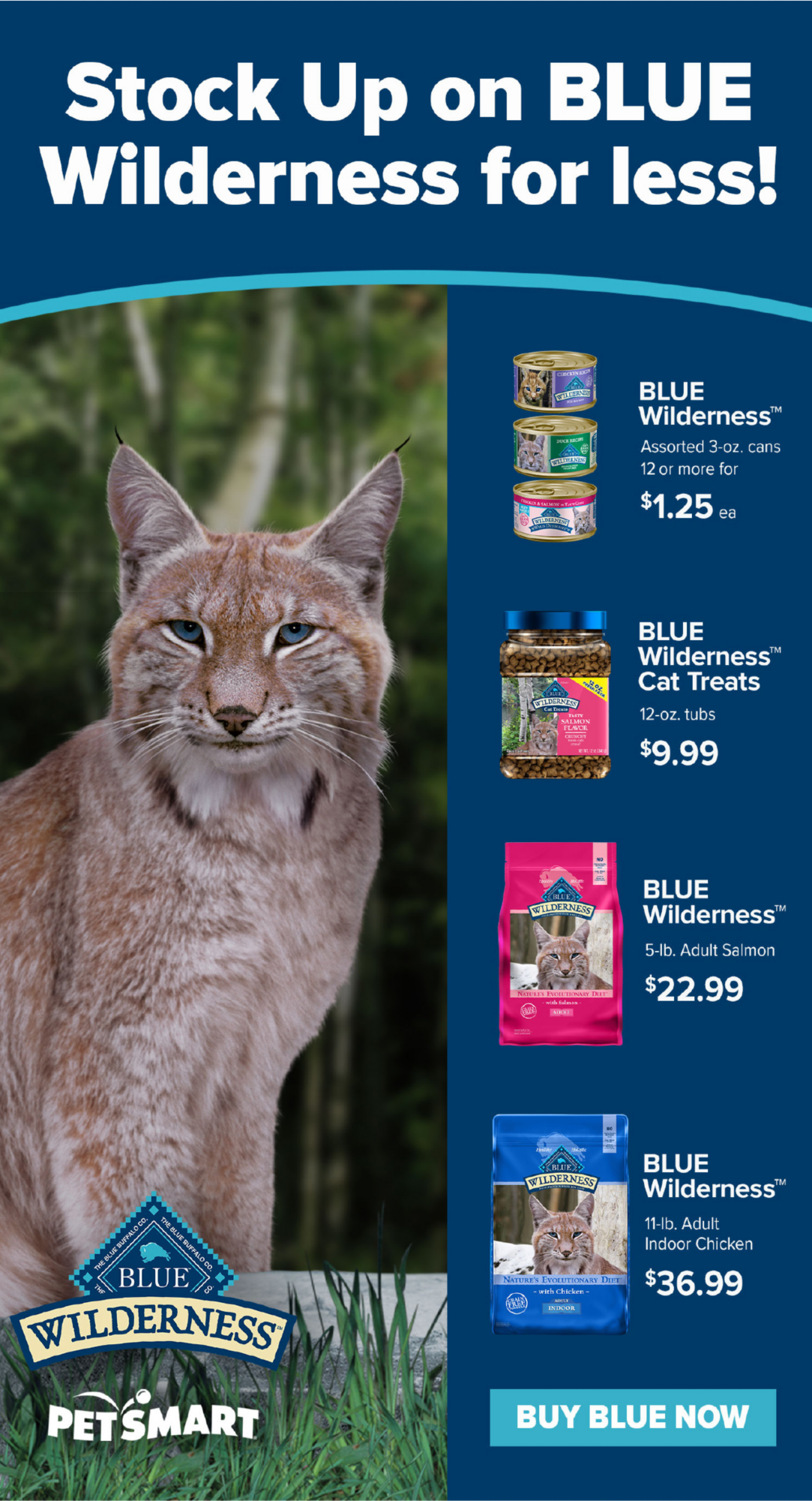 Stock up on Blue Wilderness for less! BLUE Wilderness Assorted 3 oz. cans 12 or more or $1.25 ea. BLUE Wilderness Cat Treats 12 oz. tubs $9.99 BLUE Wilderness 11 lb. bag Adult indoor chicken $36.99 BUY BLUE NOW