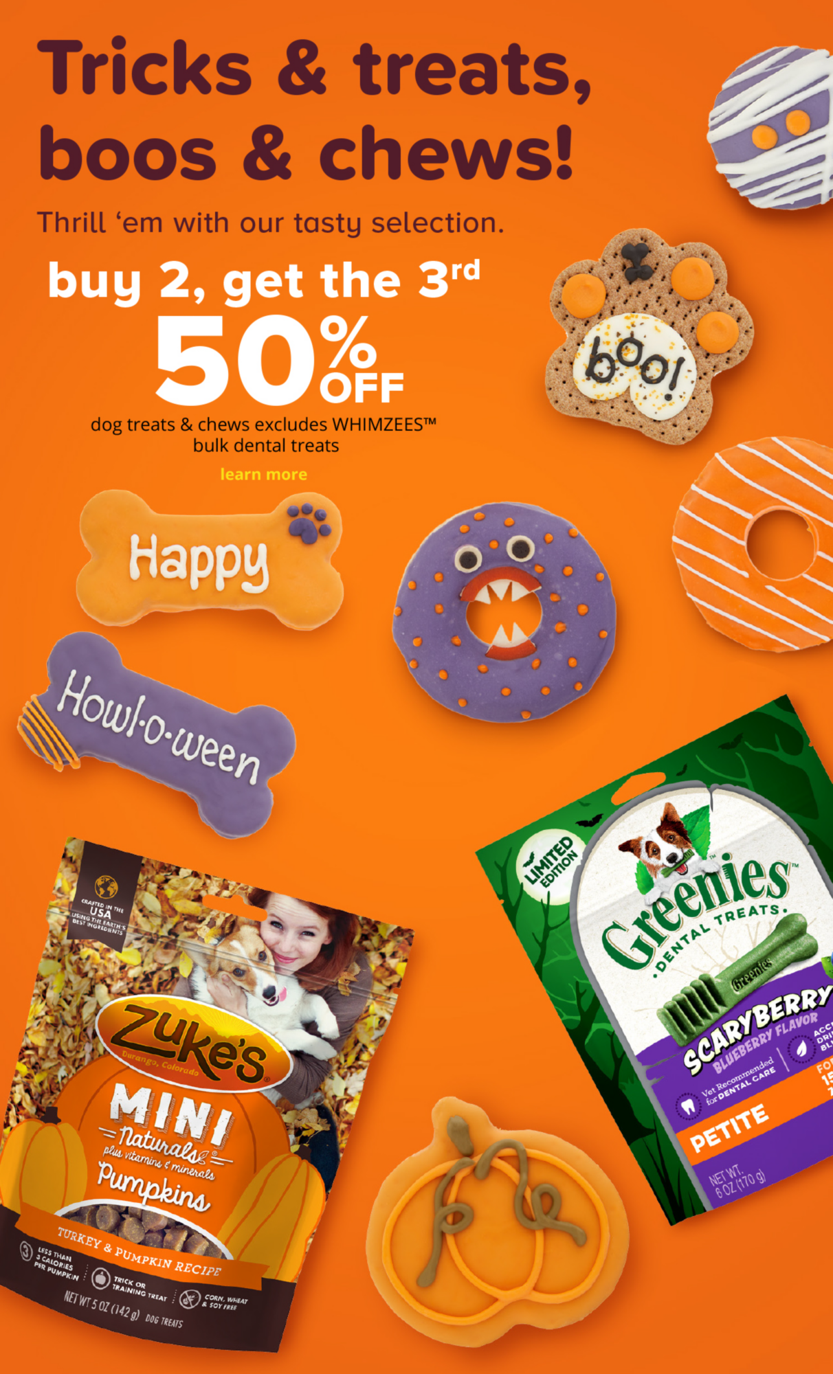 Tricks & treats, boos & chews! Thrill 'em with our tasty selection.