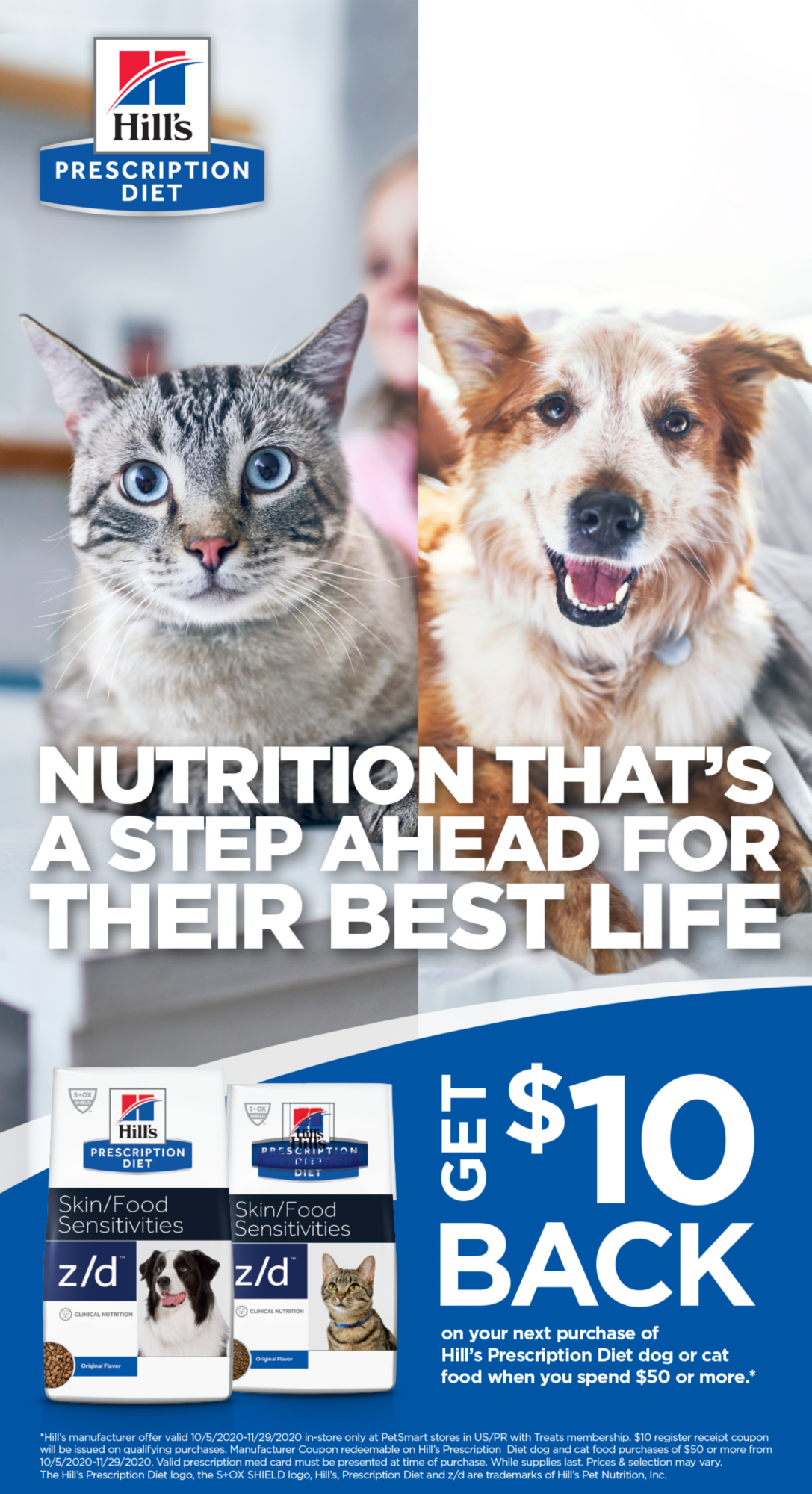 NUTRITION THAT'S A STEP AHEAD FOR THEIR BEST LIFE                          GET $10 BACK on your next purchase of Hill's Prescription Diet dog  or cat food when you spend $50 or more.                                                  *Hill's manufacturer offer valid 10/5/20-11/29/20 in-store only at Petsmart stores in US/PR with Treats membership. $10 register receipt coupon will be issued on qualifying purchases. Manufacturer Coupon redeemable on Hill's Prescription Diet dog and cat food purchases of $50 or more from 10/5/20-11/29/20. Valid prescription med card must be presented at time of purchase. While supplies last. Prices & selection may vary. The Hill's Prescription diet logo, the S+OX SHIELD logo, Hill's, Prescription Diet and z/d are trademarks of Hill's Pet Nutrition, Inc.