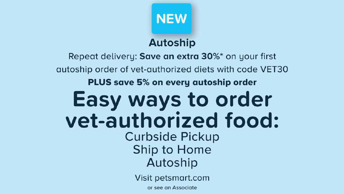 Autoship Repeat Delivery: Save an extra 30%* on your first autoship order of vet-authorized diets with code VET30 PLUS save 5% on every autoship order Easy ways to order vet-authorized food: Curbside Pickup Ship to Home Autoship Visit petsmart.com or see an Associate