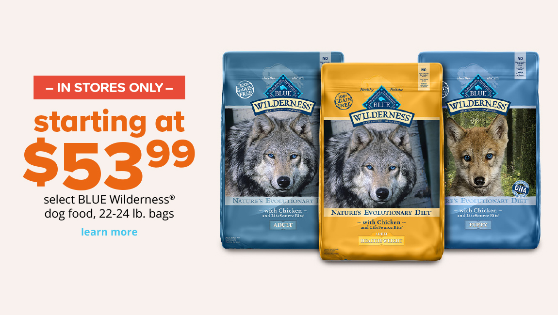 starting at $53.99 select BLUE Wilderness® dog food, 22-24 lb. bags