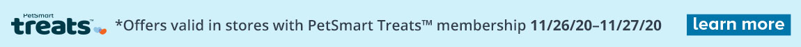 Treats *Offers valid in stores with PetSmart Treats membership 11/26/20 - 11/27/20 - Learn more
