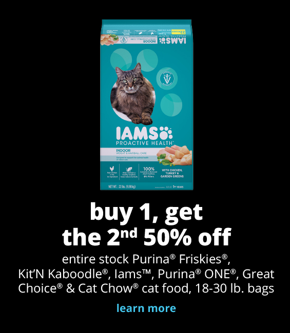 buy 1, get the 2nd 50% off entire stock Meow Mix®,  Purina® Friskies®, Kit'N Kaboodle®, Iams™, Purina® ONE®, Great Choice® & Cat Chow® cat food, 18-30 lb. bags