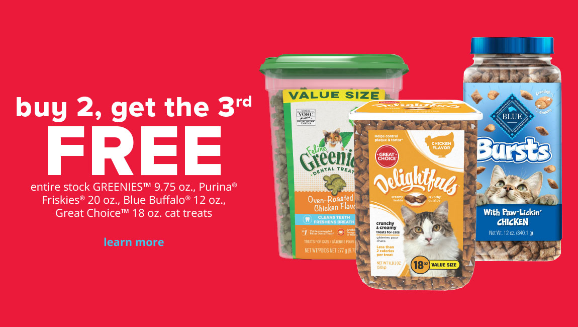 buy 2, get the 3rd FREE entire stock GREENIES® 9.75 oz., Purina® Friskies® 20 oz., Blue Buffalo® 12 oz. & Great Choice™ 18 oz. cat treats