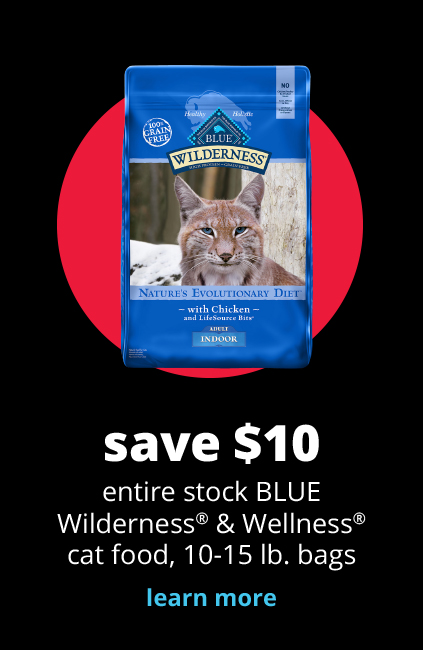 save $10 	entire stock BLUE Wilderness® & Wellness® cat food, 10-15 lb. bags