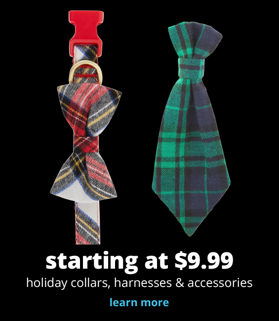 starting at $9.99	 holiday collars, harnesses & accessories