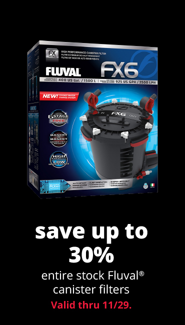 save up to 30%	entire stock Fluval® canister filters Valid thru 11/29.