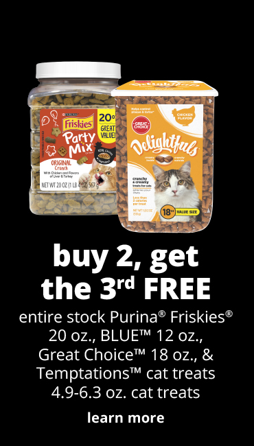 buy 2, get the 3rd FREE	entire stock Purina® Friskies® 20 oz., BLUE™  12 oz., Great Choice™ 18 oz. & Temptations™ cat treats 4.9-6.3 oz. cat treats