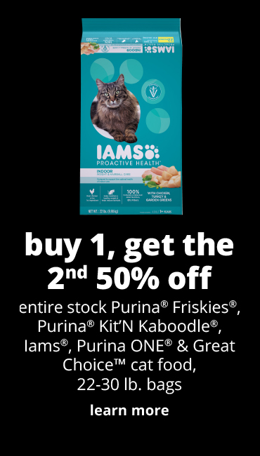 buy 1, get the 2nd 50% off	entire stock Purina® Friskies®, Purina® Kit'N Kaboodle®, Iams®, Purina ONE® & Great Choice™ cat food, 22-30 lb. bags