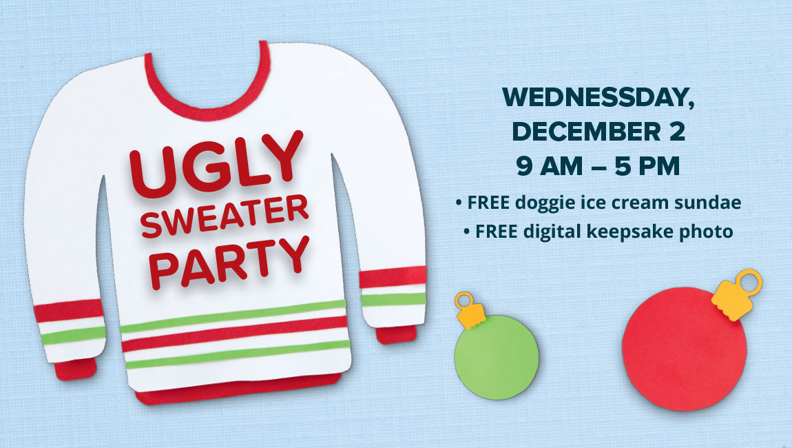 Ugly Sweater Party  12/2 Ugly Sweater Party Wednesday December 2 9 AM–5 PM FREE doggie ice cream sundae FREE digital keepsake photo