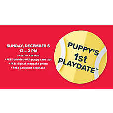 Puppy's 1st Playdate 12/6 Puppy's 1st Playdate Sunday, December 6th 12-2 PM FREE to attend FREE booklet with puppy care tips FREE digital keepsake photo FREE pawprint keepsake