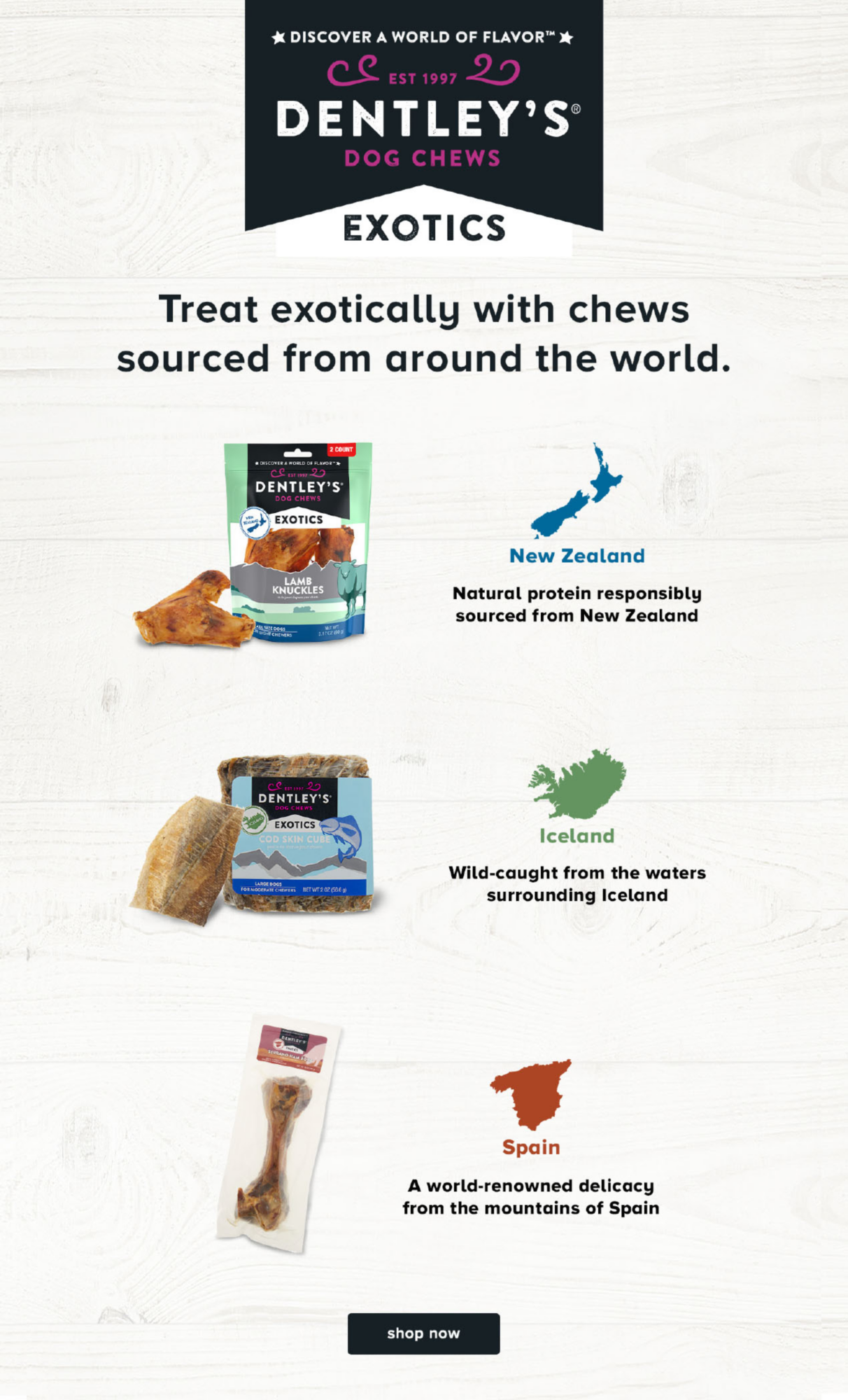 DISCOVER A WORLD OF FLAVOR                         EST 1997                         DENTLEY'S®                         DOG CHEWS EXOTICS                         Treat exotically with chews sourced from around the world.                                                   New Zealand                          Natural protein responsibly sourced from New Zealand                         Iceland                         Wild-caught from the waters surrounding Iceland                         Spain                         A world-renowned delicacy from the mountains of Spain                                                  shop now