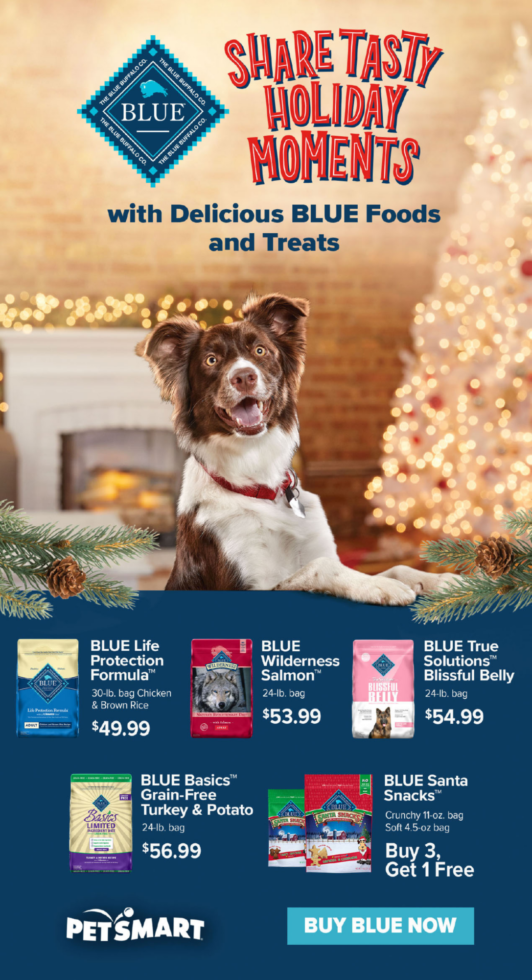 SHARE TASTY HOLIDAY MOMENTS with Delicious BLUE Foods and Treats                         BLUE Life Protection Formula™ 30-lb. bag  Chicken & Brown Rice $49.99                         BLUE Wilderness Salmon™ 24-lb. bag $53.99                         BLUE True Solutions™ Blissful Belly 24-lb. bag $54.99                         BLUE Basics™ Grain-Free Turkey & Potatoe 24-lb. bag $56.99                         BLUE Santa Snaxks™ Crunchy 11-oz. bag Soft 4.5-oz bag Buy 3 Get 1 Free                                                   BUY BLUE NOW