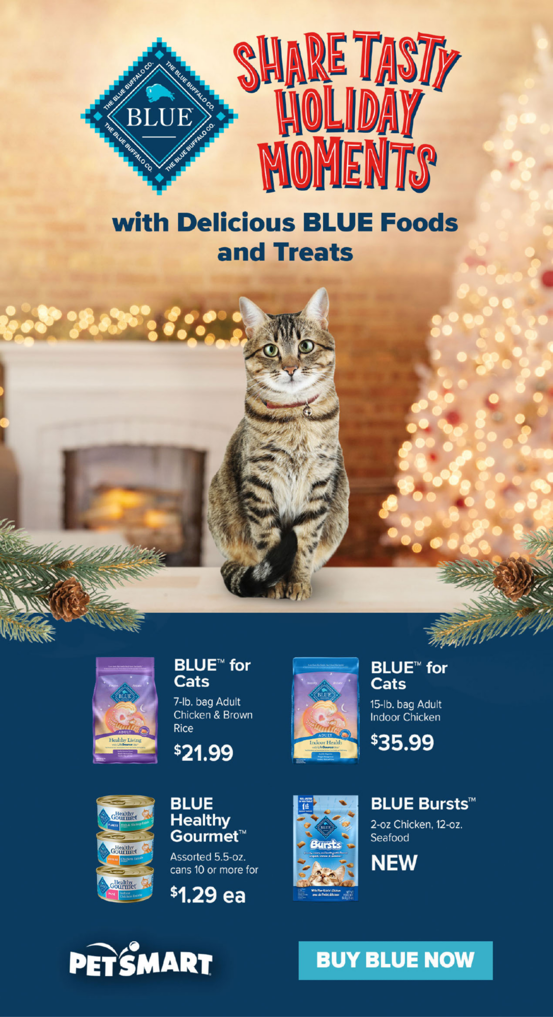 SHARE TASTY HOLIDAY MOMENTS with Delicious BLUE Foods and Treats                             BLUE™ for Cats 7-lb. bag Adult Chicken & Brown Rice $21.99                             BLUE™ for Cats 15-lb. bag Adult Indoor Chicken                             BLUE Healthy Gourmet™ Assorted 5.5-oz. cans 10 or more for $1.29 ea                             BLUE™ Bursts 2-oz Chicken, 12-oz. Seafood NEW                                                           BUY BLUE NOW