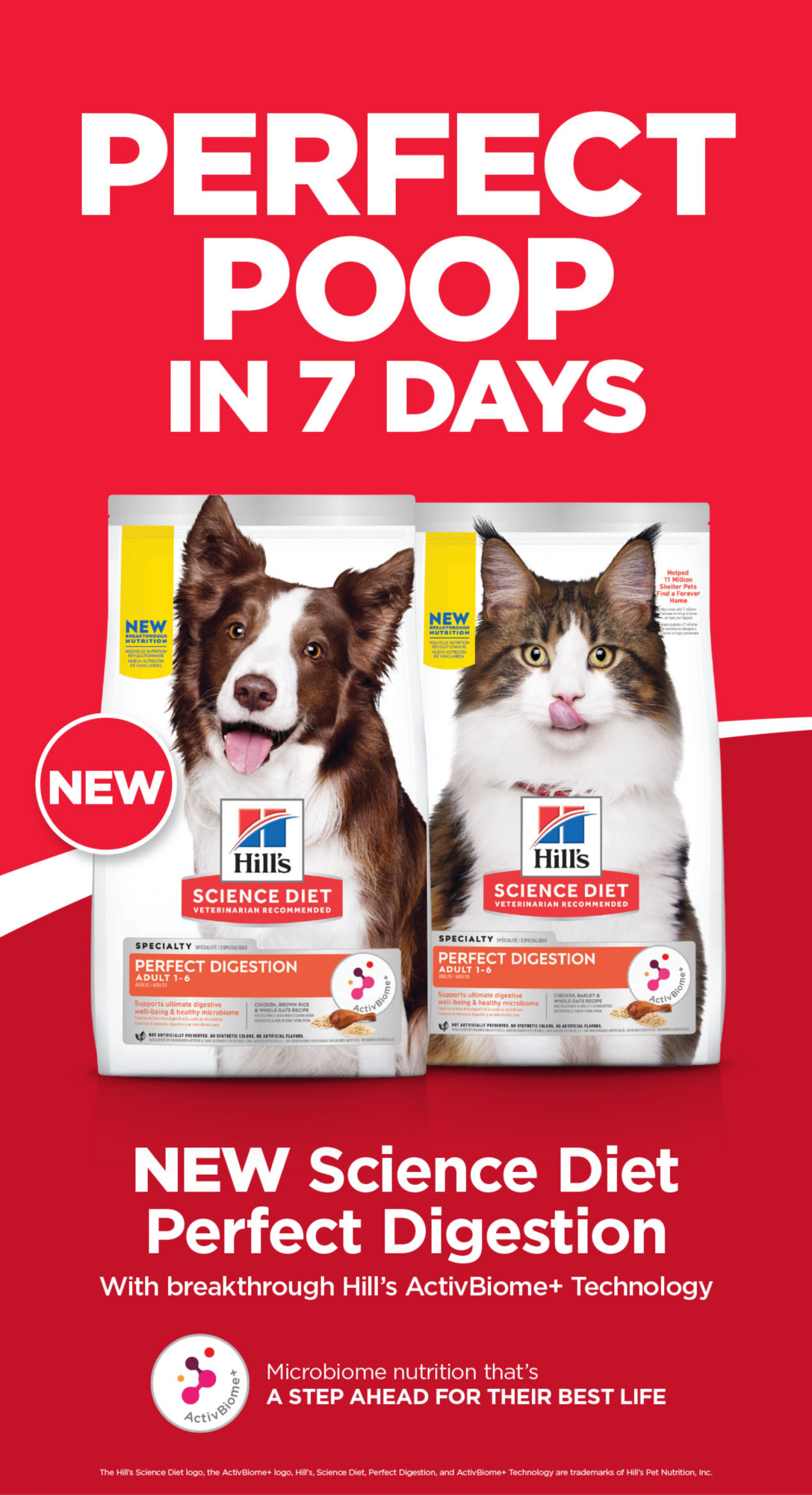 PERFECT POOP IN 7 DAYS                         NEW Science Diet Perfect Digestion                         With breakthrough Hill's ActivBiome+ Technology                                                  Microbiome nutrition that's A STEP AHEAD FOR THEIR BEST LIFE