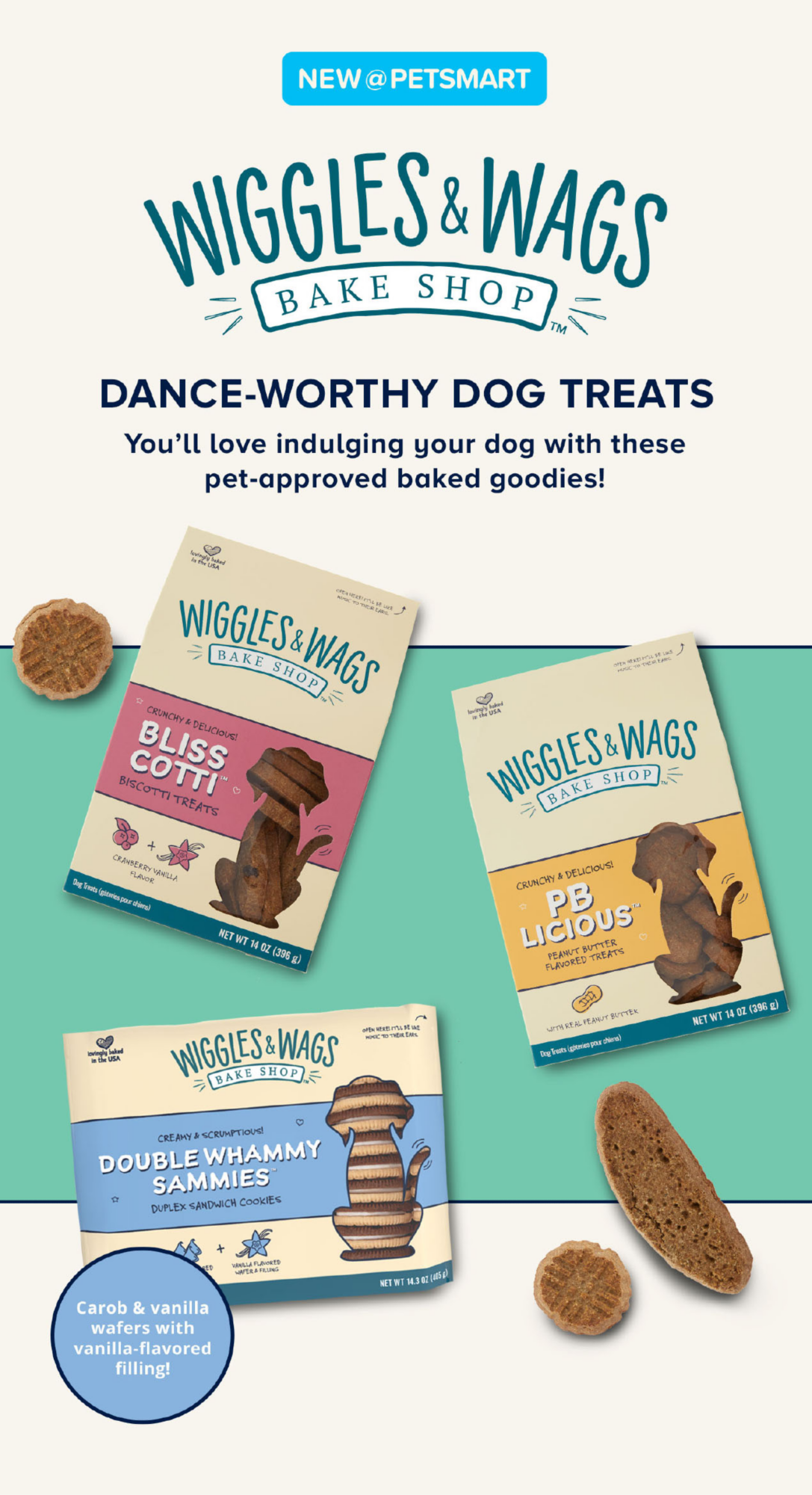 New @Petsmart                         WIGGLES & WAGS                         BAKE SHOP                         DANCE-WORTHY DOG TREATS                         You'll love induling your dog with these pre-aproved baked goodies!