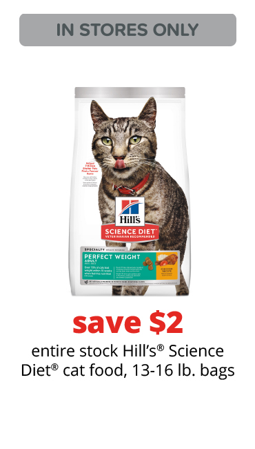 save $2	entire stock Hill's® Science Diet® cat food, 13-16 lb. bags