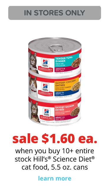 sale $1.60 ea.	when you buy 10+ entire stock Hill's® Science Diet® cat food, 5.5 oz. cans