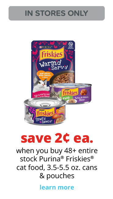 save 2¢ ea. 	when you buy 48+ entire stock Purina® Friskies® cat food, 3.5-5.5 oz. cans & pouches