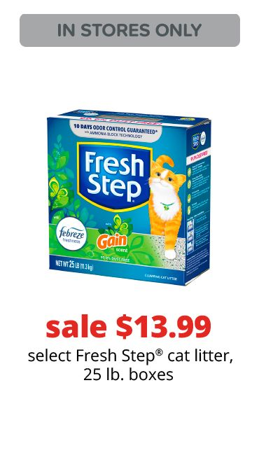 sale $13.99	 select Fresh Step® cat litter, 25 lb. boxes
