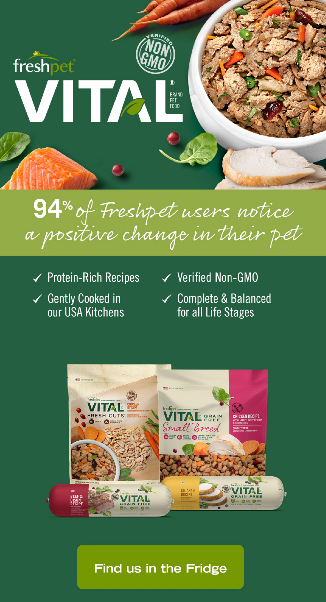 freshpet                             VITAL                             94% of Freshpet users notice a positive change in their pet                             - Protein-Rich Recipes                             - Verified Non-GMO                             - Gently Cooked in our USA Kitchens                             - Complete & Balanced for all Life Stages                             Find us in the Fridge