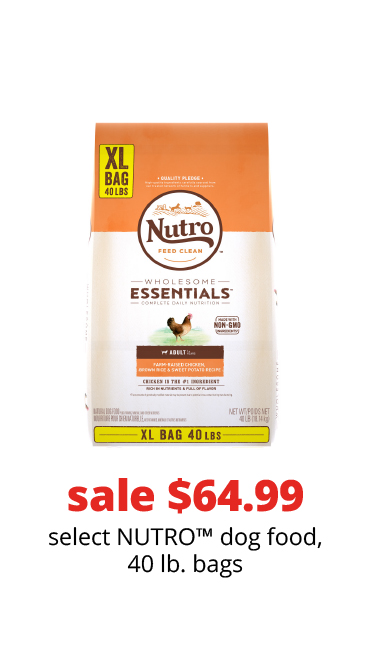 sale $64.99	select NUTRO™ dog food, 40 lb. bags