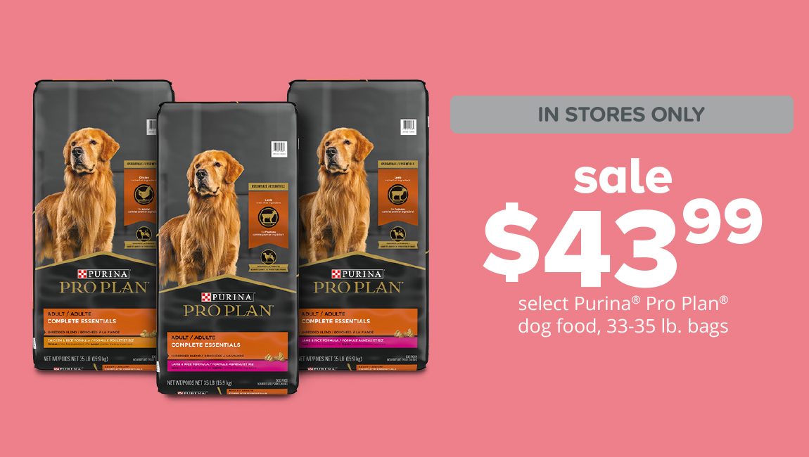 sale  $43.99	select Purina® Pro Plan® dog food, 33-35 lb. bags