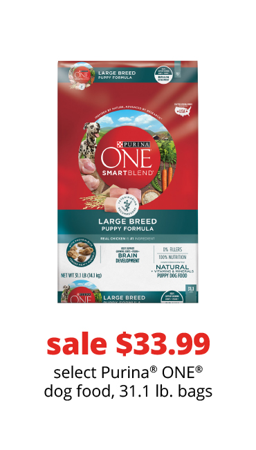 sale $33.99	select Purina® ONE® dog food, 31.1 lb. bags