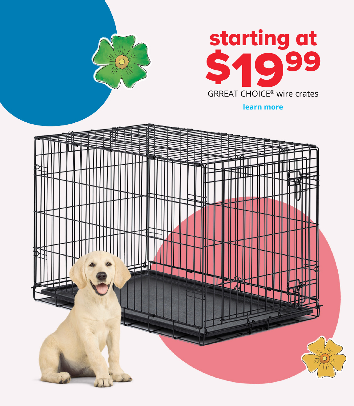 starting at $19.99 	GRREAT CHOICE® wire crates