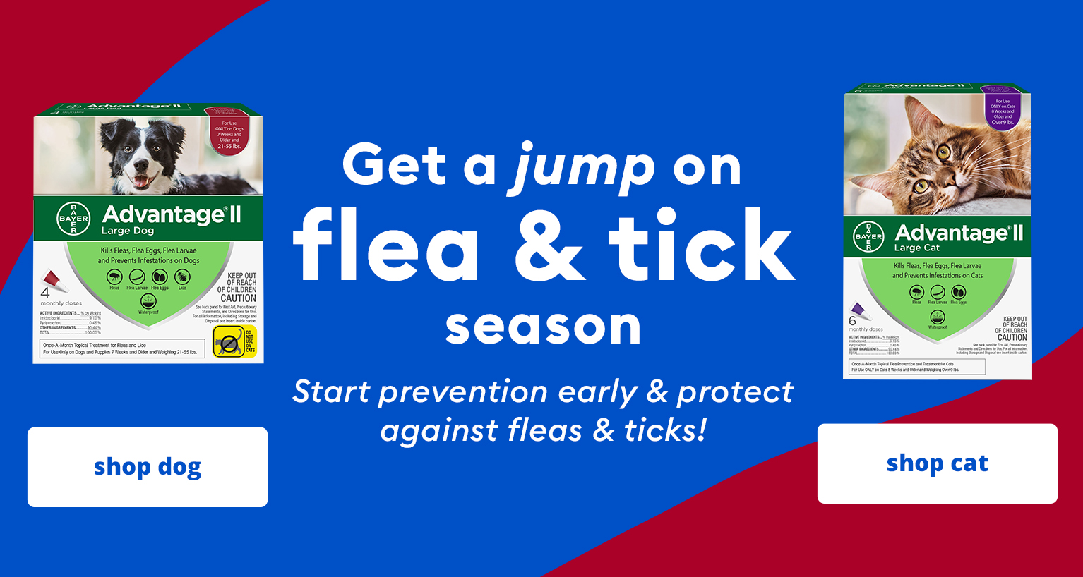 Get a jump on flea & tick season. Start prevention early and protect against fleas & ticks. Shop dog (left) shop cat (right).