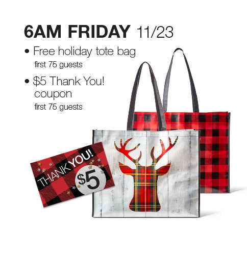 6PM Friday, November 23 first 75 guests will receive a $5 Thank You coupon and holiday tote bag