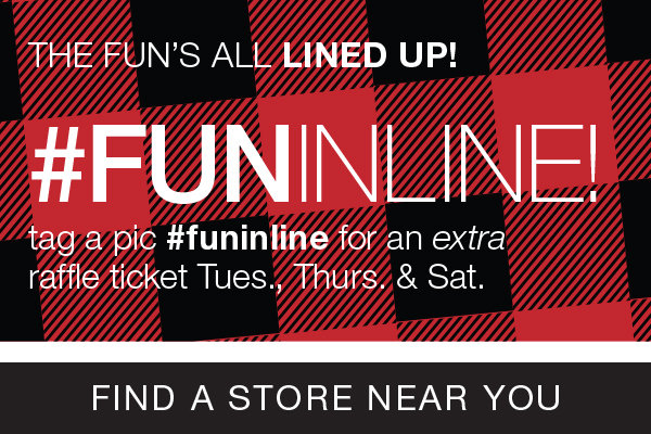 Tag a Pic #funinline for an extra raffle ticket Tuesday, Thursday and Saturday. Click to find a store near you.