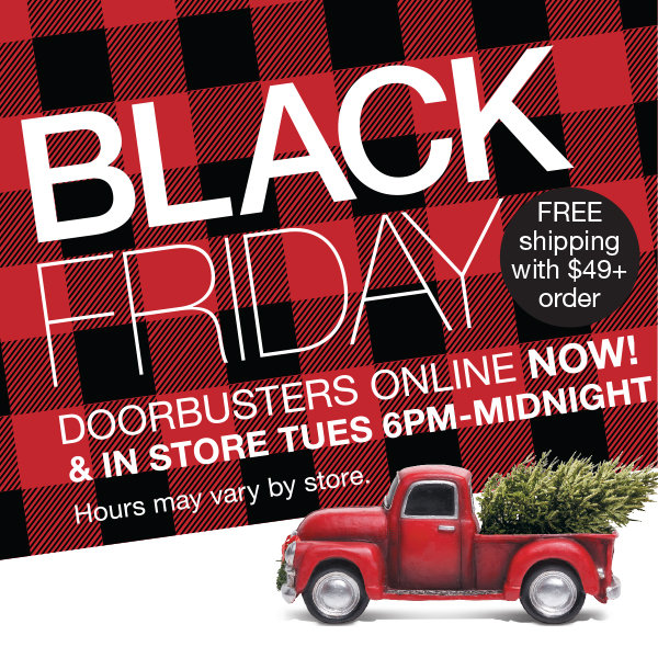 Shop Our Black Friday Doorbusters Online Monday & In Store Tuesday at 4 PM + Free Shipping with $49 Purchase