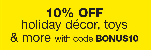 10% OFF Holiday Decor, Toys & More With BONUS10