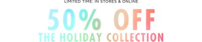 Limited time In stores and online 50 percent off the holiday collection